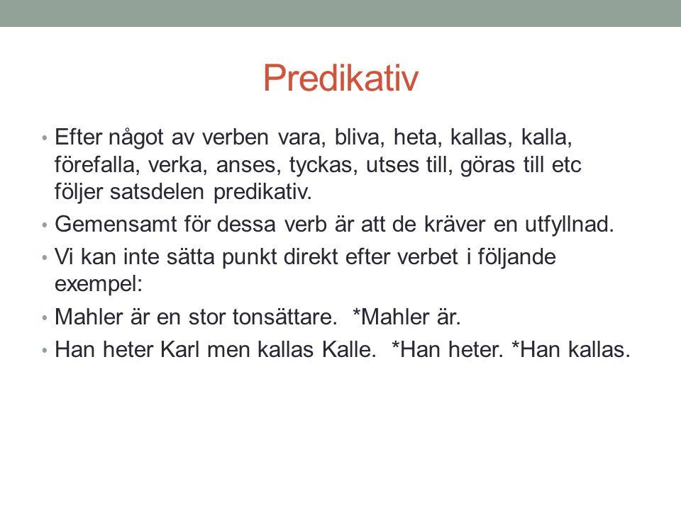 Predikativ • Efter något av verben vara, bliva, heta, kallas, kalla, förefalla, verka, anses, tyckas, utses till, göras till etc följer satsdelen pred