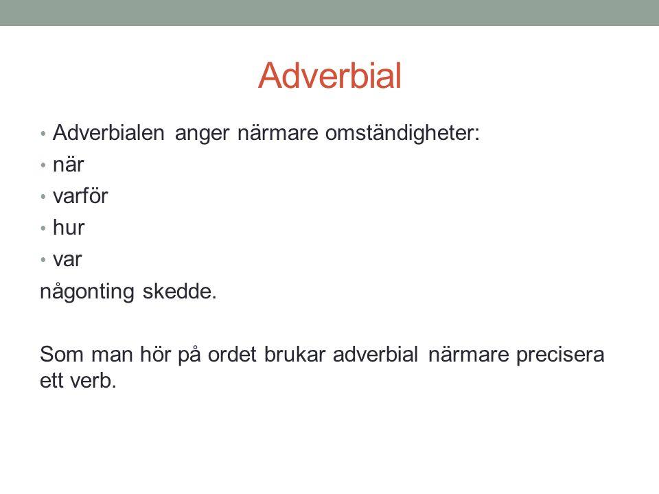 Adverbial • Adverbialen anger närmare omständigheter: • när • varför • hur • var någonting skedde. Som man hör på ordet brukar adverbial närmare preci