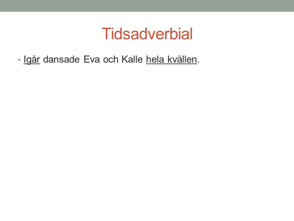 Tidsadverbial • Igår dansade Eva och Kalle hela kvällen.