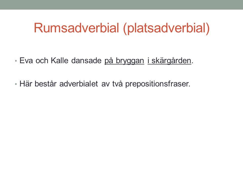 Rumsadverbial (platsadverbial) • Eva och Kalle dansade på bryggan i skärgården. • Här består adverbialet av två prepositionsfraser.