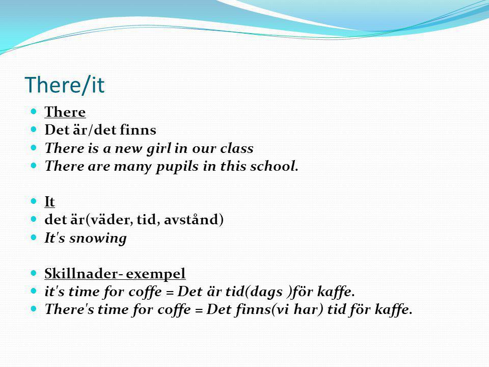 There/it  There  Det är/det finns  There is a new girl in our class  There are many pupils in this school.  It  det är(väder, tid, avstånd)  It