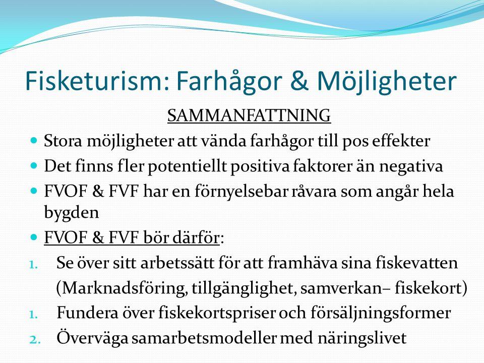 Fisketurism: Farhågor & Möjligheter SAMMANFATTNING  Stora möjligheter att vända farhågor till pos effekter  Det finns fler potentiellt positiva faktorer än negativa  FVOF & FVF har en förnyelsebar råvara som angår hela bygden  FVOF & FVF bör därför: 1.