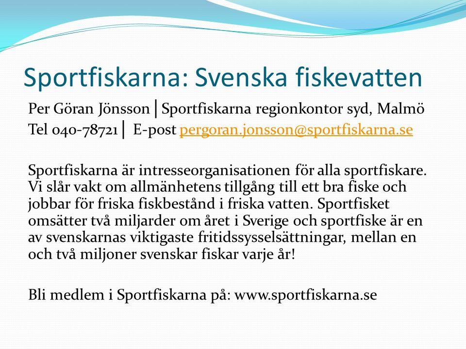 Sportfiskarna: Svenska fiskevatten Per Göran Jönsson │ Sportfiskarna regionkontor syd, Malmö Tel 040-78721 │ E-post pergoran.jonsson@sportfiskarna.sepergoran.jonsson@sportfiskarna.se Sportfiskarna är intresseorganisationen för alla sportfiskare.