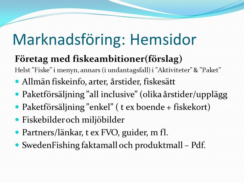 Marknadsföring: Hemsidor Företag med fiskeambitioner(förslag) Helst Fiske i menyn, annars (i undantagsfall) i Aktiviteter & Paket  Allmän fiskeinfo, arter, årstider, fiskesätt  Paketförsäljning all inclusive (olika årstider/upplägg  Paketförsäljning enkel ( t ex boende + fiskekort)  Fiskebilder och miljöbilder  Partners/länkar, t ex FVO, guider, m fl.
