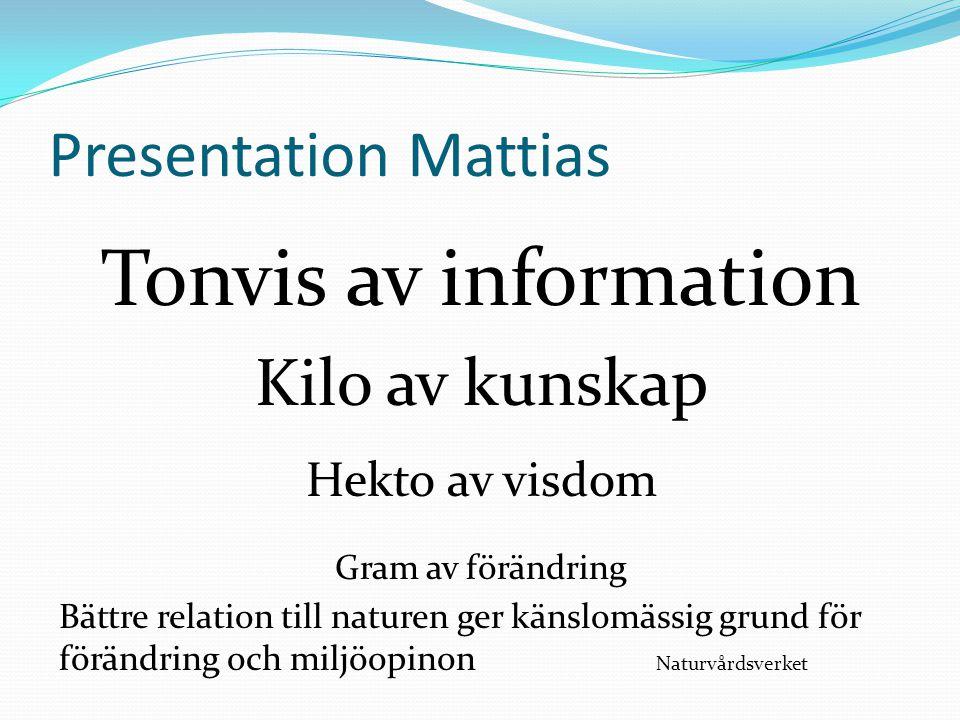 Presentation Mattias Tonvis av information Kilo av kunskap Hekto av visdom Gram av förändring Bättre relation till naturen ger känslomässig grund för förändring och miljöopinon Naturvårdsverket