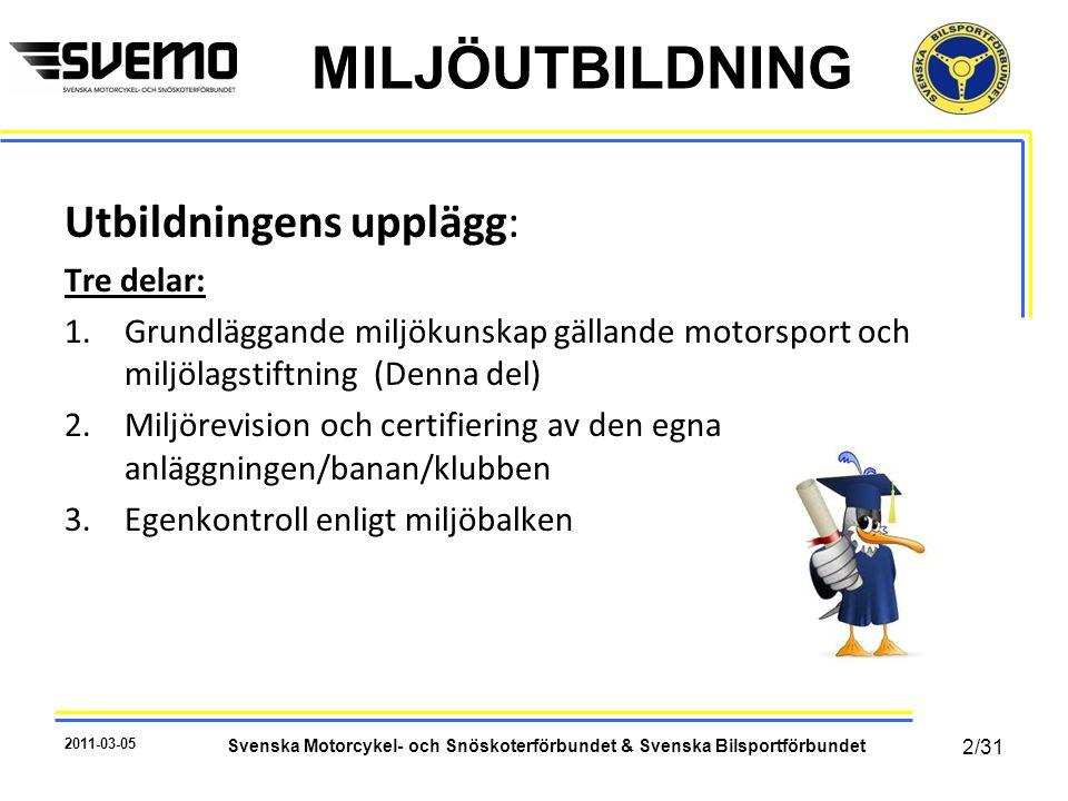 MILJÖUTBILDNING Utbildningens upplägg: Tre delar: 1.Grundläggande miljökunskap gällande motorsport och miljölagstiftning (Denna del) 2.Miljörevision och certifiering av den egna anläggningen/banan/klubben 3.Egenkontroll enligt miljöbalken 2011-03-05 Svenska Motorcykel- och Snöskoterförbundet & Svenska Bilsportförbundet 2/31
