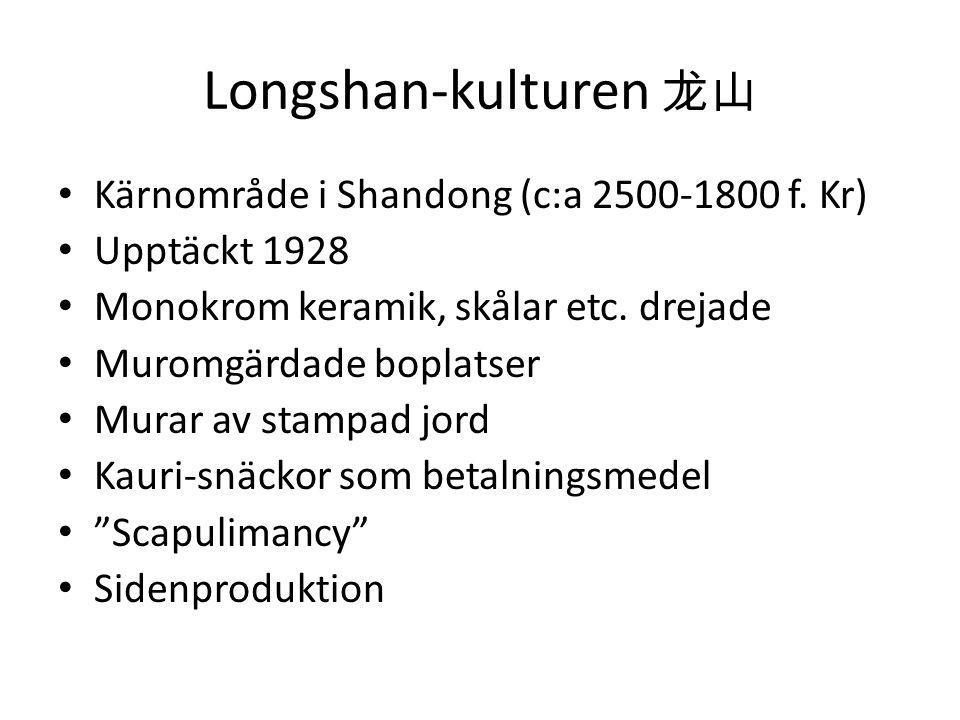 Longshan-kulturen 龙山 • Kärnområde i Shandong (c:a 2500-1800 f. Kr) • Upptäckt 1928 • Monokrom keramik, skålar etc. drejade • Muromgärdade boplatser •