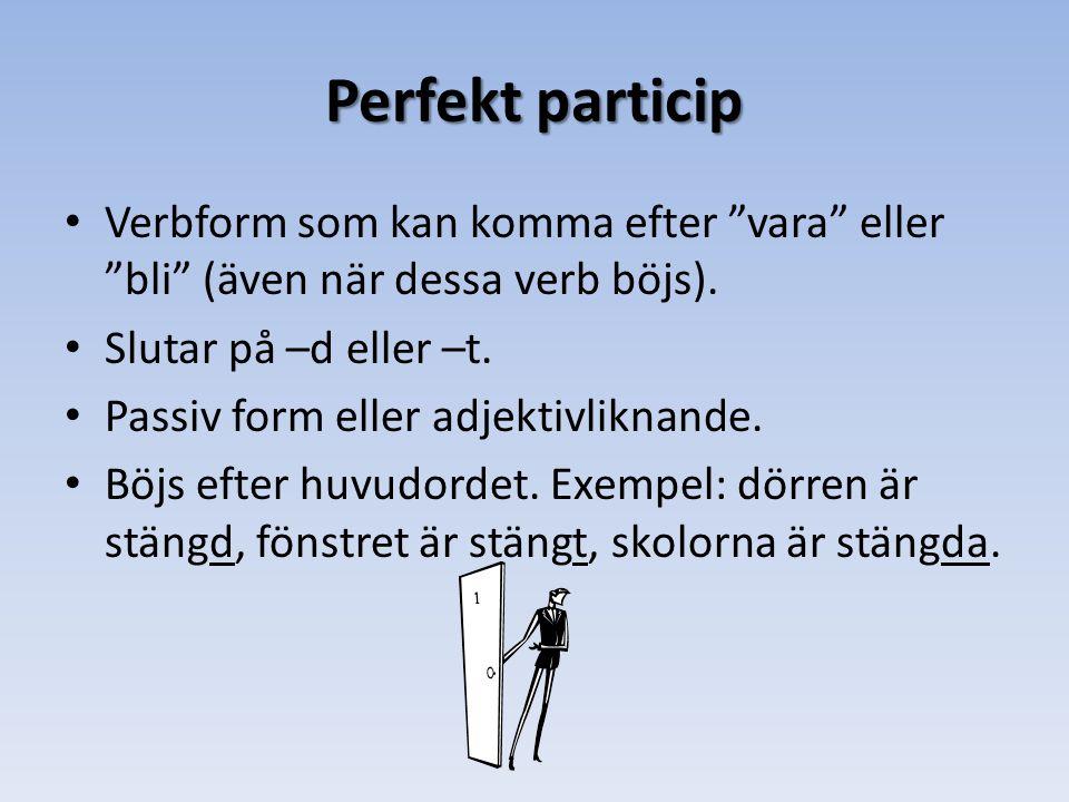 Perfekt particip • Verbform som kan komma efter vara eller bli (även när dessa verb böjs).