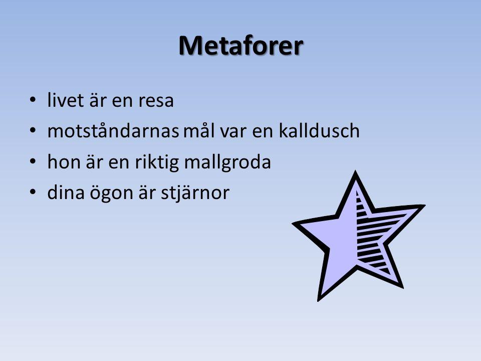 Metaforer • livet är en resa • motståndarnas mål var en kalldusch • hon är en riktig mallgroda • dina ögon är stjärnor