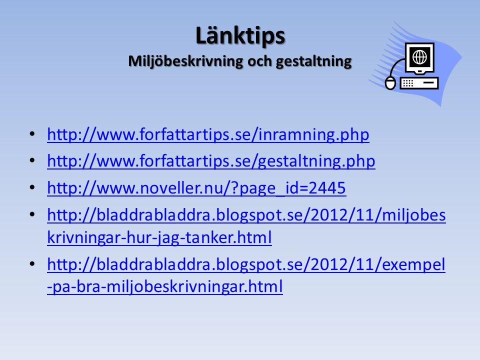 Länktips Miljöbeskrivning och gestaltning • http://www.forfattartips.se/inramning.php http://www.forfattartips.se/inramning.php • http://www.forfattartips.se/gestaltning.php http://www.forfattartips.se/gestaltning.php • http://www.noveller.nu/?page_id=2445 http://www.noveller.nu/?page_id=2445 • http://bladdrabladdra.blogspot.se/2012/11/miljobes krivningar-hur-jag-tanker.html http://bladdrabladdra.blogspot.se/2012/11/miljobes krivningar-hur-jag-tanker.html • http://bladdrabladdra.blogspot.se/2012/11/exempel -pa-bra-miljobeskrivningar.html http://bladdrabladdra.blogspot.se/2012/11/exempel -pa-bra-miljobeskrivningar.html