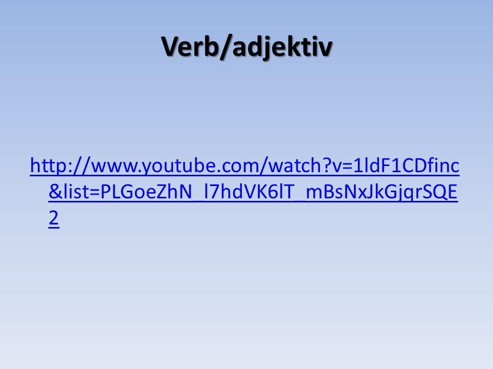 Verb/adjektiv http://www.youtube.com/watch?v=1ldF1CDfinc &list=PLGoeZhN_l7hdVK6lT_mBsNxJkGjqrSQE 2
