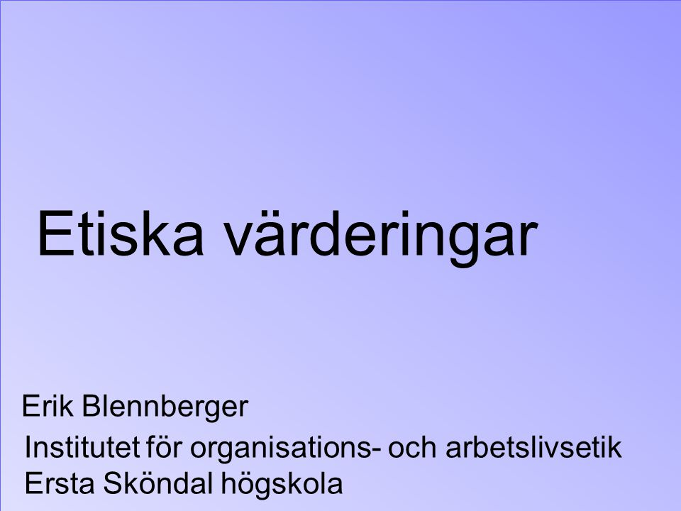 Etiska värderingar Erik Blennberger Institutet för organisations- och arbetslivsetik Ersta Sköndal högskola
