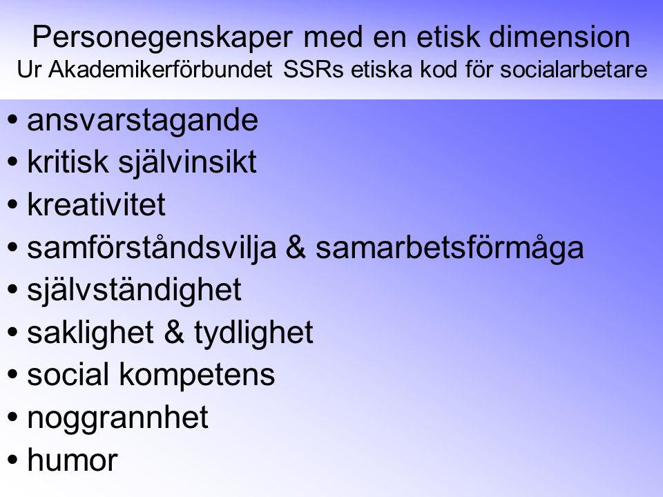 Personegenskaper med en etisk dimension Ur Akademikerförbundet SSRs etiska kod för socialarbetare • ansvarstagande • kritisk självinsikt • kreativitet