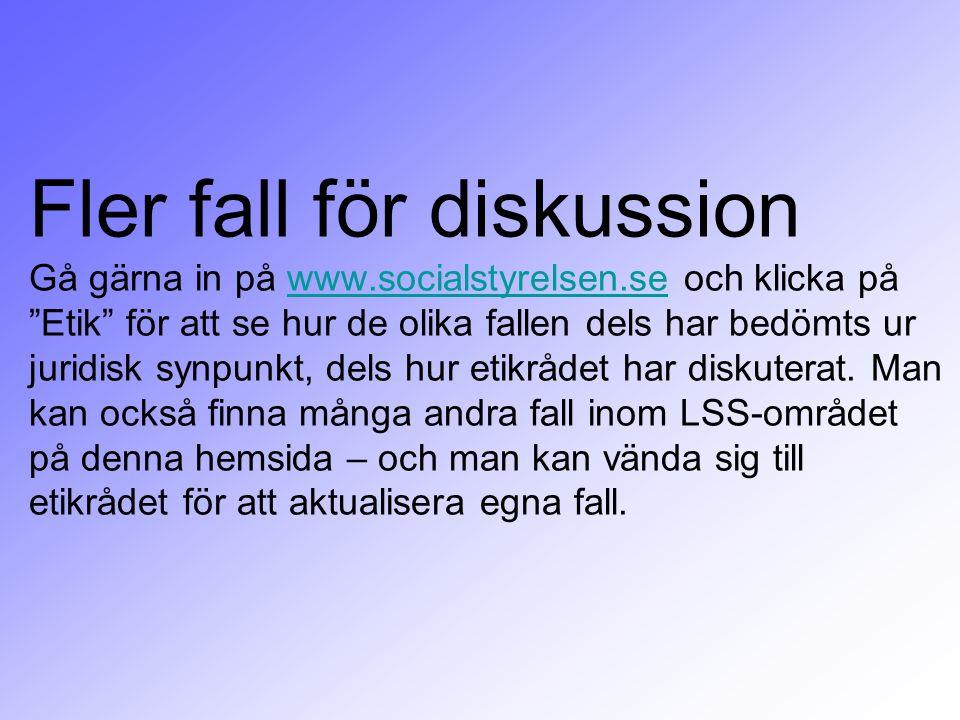 """Fler fall för diskussion Gå gärna in på www.socialstyrelsen.se och klicka på """"Etik"""" för att se hur de olika fallen dels har bedömts ur juridisk synpun"""