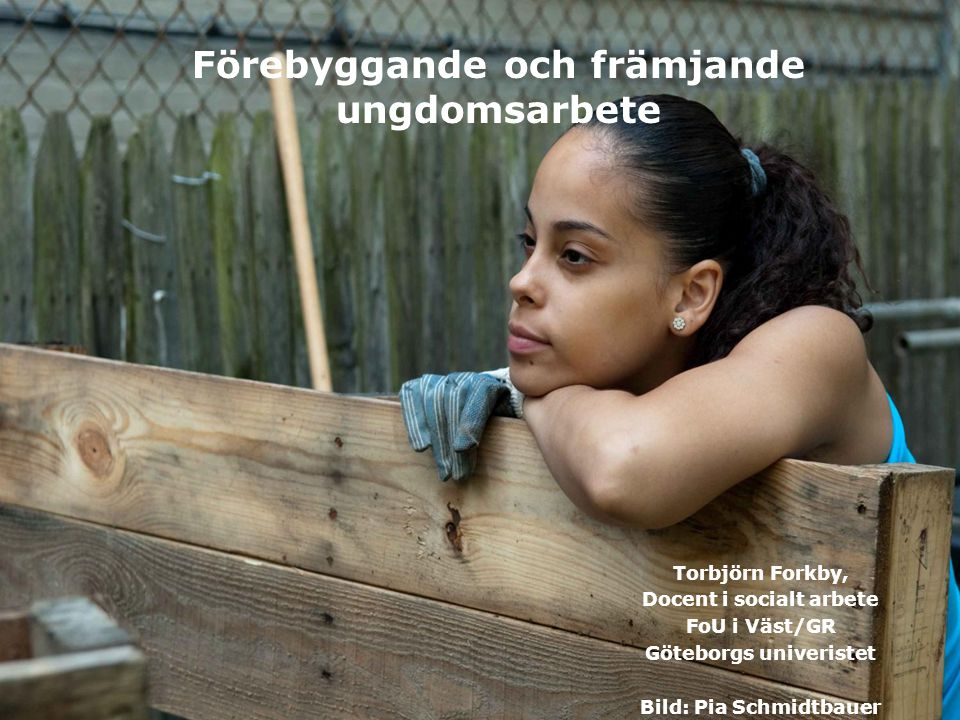 www.grkom.se/fouivast ©GÖTEBORGSREGIONENS KOMMUNALFÖRBUND Förebyggande och främjande ungdomsarbete Torbjörn Forkby, Docent i socialt arbete FoU i Väst