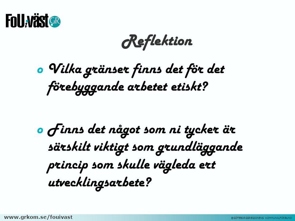www.grkom.se/fouivast ©GÖTEBORGSREGIONENS KOMMUNALFÖRBUND Reflektion oVilka gränser finns det för det förebyggande arbetet etiskt? oFinns det något so