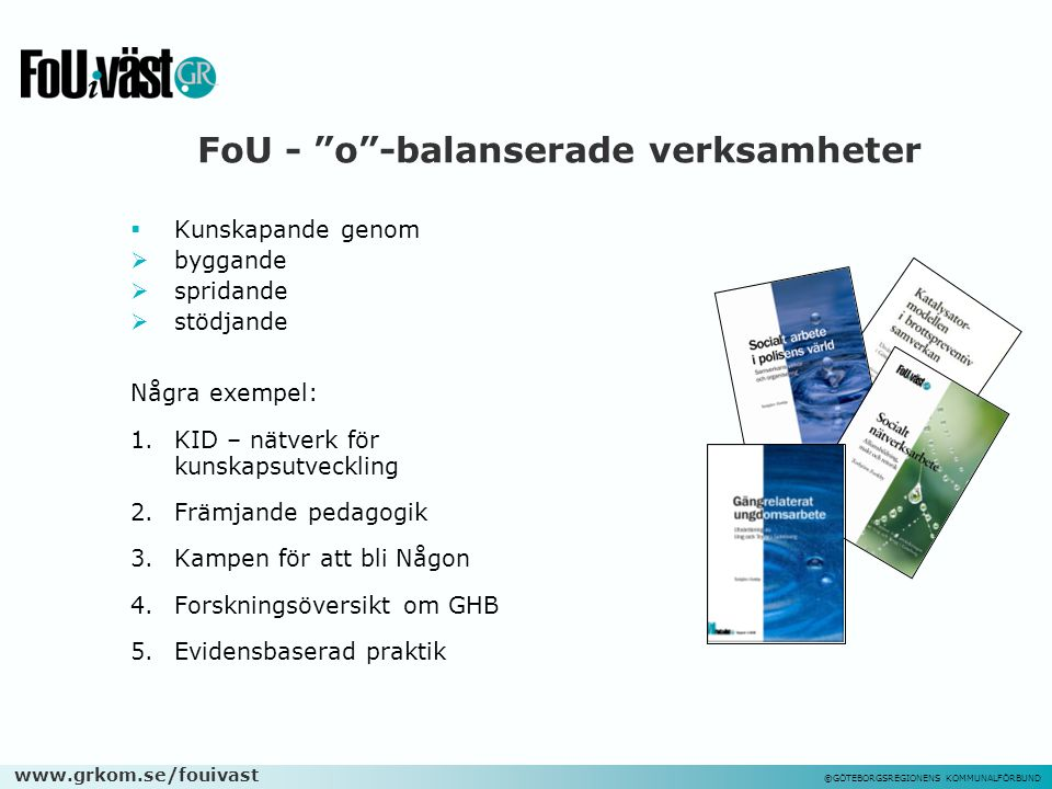 """www.grkom.se/fouivast ©GÖTEBORGSREGIONENS KOMMUNALFÖRBUND FoU - """"o""""-balanserade verksamheter  Kunskapande genom  byggande  spridande  stödjande Nå"""