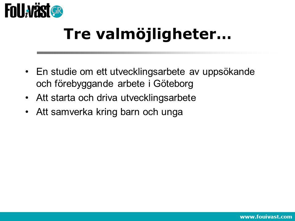 www.fouivast.com Tre valmöjligheter… •En studie om ett utvecklingsarbete av uppsökande och förebyggande arbete i Göteborg •Att starta och driva utveck