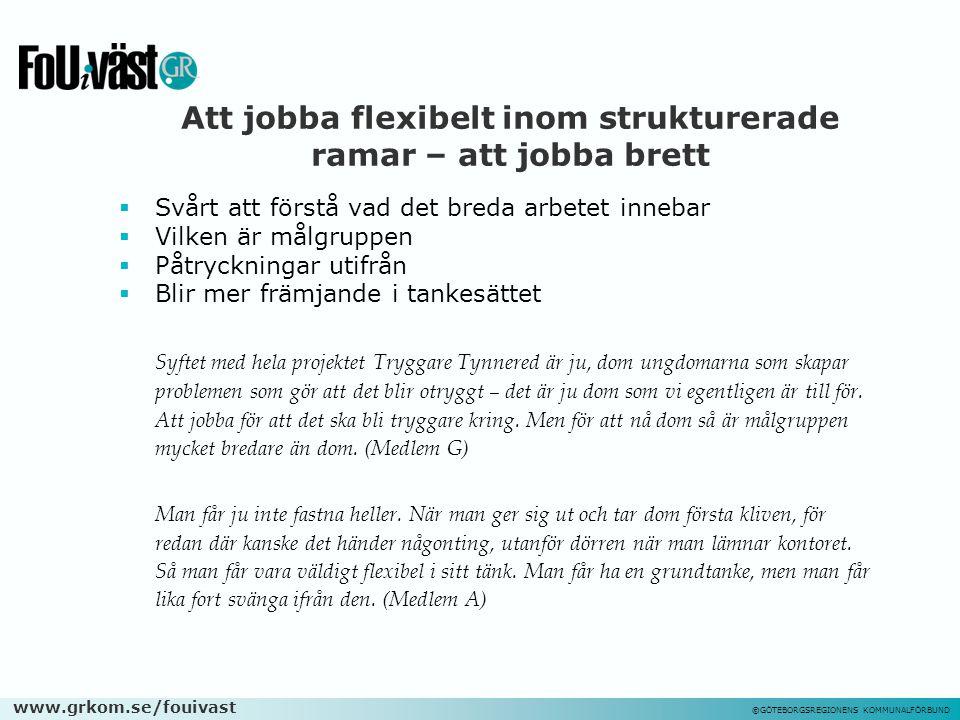 www.grkom.se/fouivast ©GÖTEBORGSREGIONENS KOMMUNALFÖRBUND Att jobba flexibelt inom strukturerade ramar – att jobba brett  Svårt att förstå vad det br