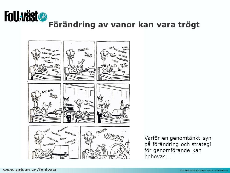 www.grkom.se/fouivast ©GÖTEBORGSREGIONENS KOMMUNALFÖRBUND Förändring av vanor kan vara trögt Varför en genomtänkt syn på förändring och strategi för g