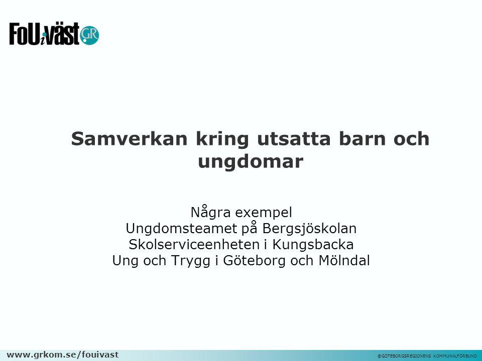 www.grkom.se/fouivast ©GÖTEBORGSREGIONENS KOMMUNALFÖRBUND Samverkan kring utsatta barn och ungdomar Några exempel Ungdomsteamet på Bergsjöskolan Skols