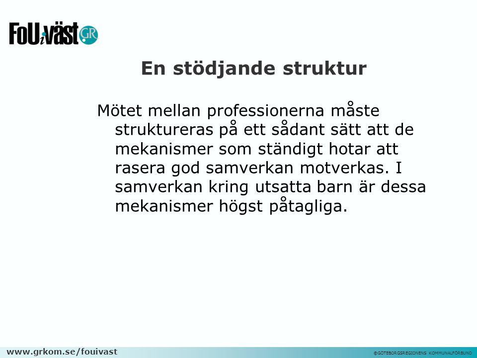 www.grkom.se/fouivast ©GÖTEBORGSREGIONENS KOMMUNALFÖRBUND En stödjande struktur Mötet mellan professionerna måste struktureras på ett sådant sätt att