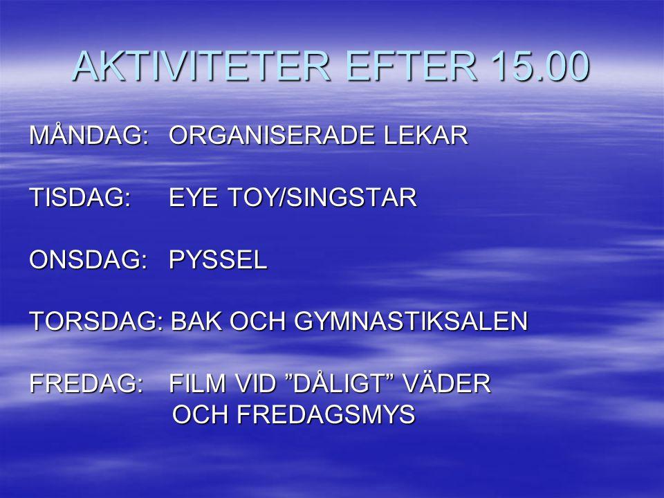 AKTIVITETER EFTER 15.00 MÅNDAG: ORGANISERADE LEKAR TISDAG: EYE TOY/SINGSTAR ONSDAG: PYSSEL TORSDAG: BAK OCH GYMNASTIKSALEN FREDAG: FILM VID DÅLIGT VÄDER OCH FREDAGSMYS OCH FREDAGSMYS