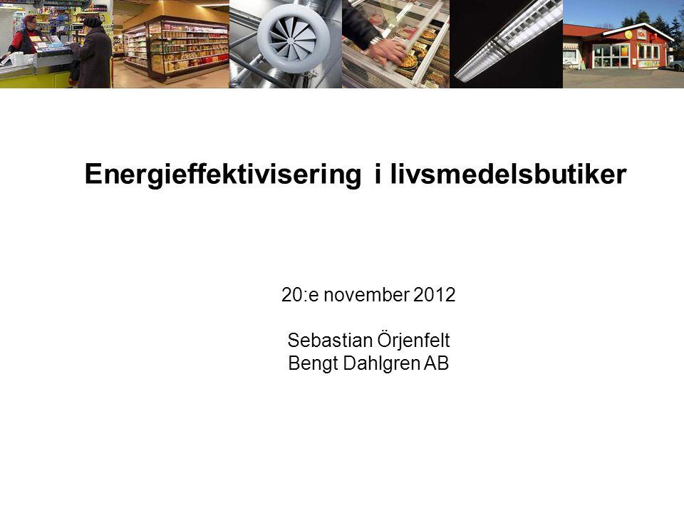 Energieffektivisering i livsmedelsbutiker 20:e november 2012 Sebastian Örjenfelt Bengt Dahlgren AB