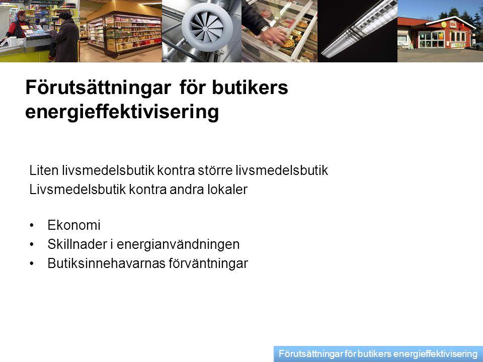 Förutsättningar för butikers energieffektivisering Liten livsmedelsbutik kontra större livsmedelsbutik Livsmedelsbutik kontra andra lokaler •Ekonomi •