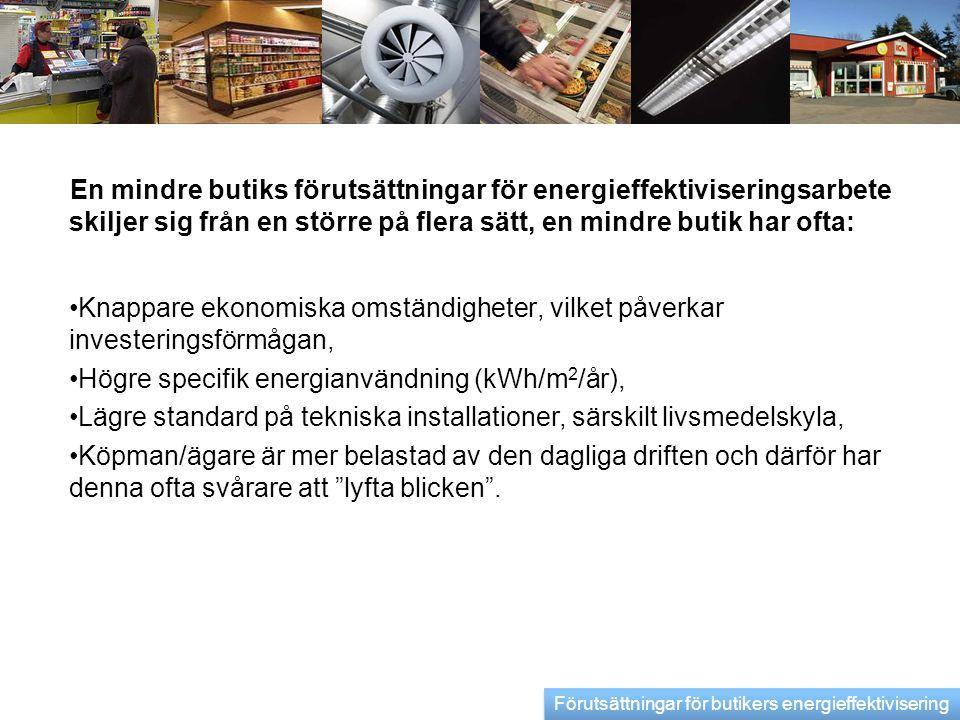 En livsmedelsbutiks förutsättningar för energieffektiviseringsarbete skiljer sig från andra butiker främst genom den påverkan som livsmedelskylinstallationen innebär: •Ökar på elenerginotan •Kyler ut lokalen, vilket ökar på värmenotan •Försvårar ventilationen och uppvärmningen av lokalen •Erbjuder möjlighet till värmeåtervinning Förutsättningar för butikers energieffektivisering