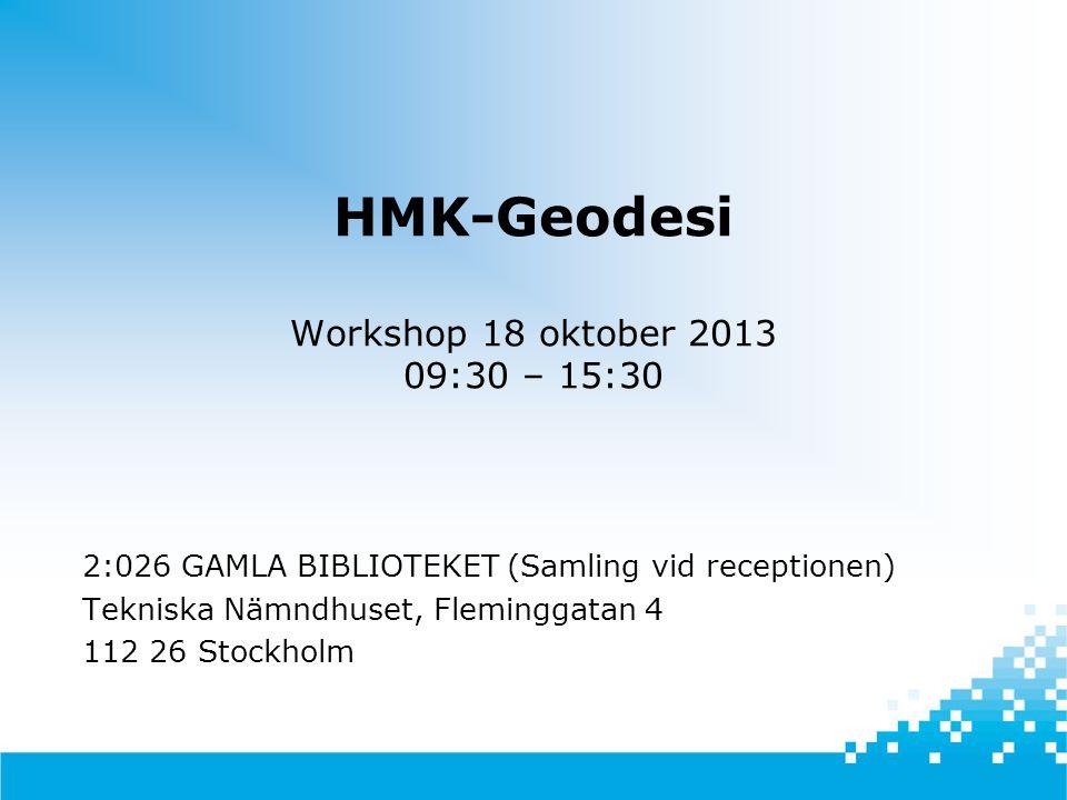 HMK-Geodesi Workshop 18 oktober 2013 09:30 – 15:30 2:026 GAMLA BIBLIOTEKET (Samling vid receptionen) Tekniska Nämndhuset, Fleminggatan 4 112 26 Stockh