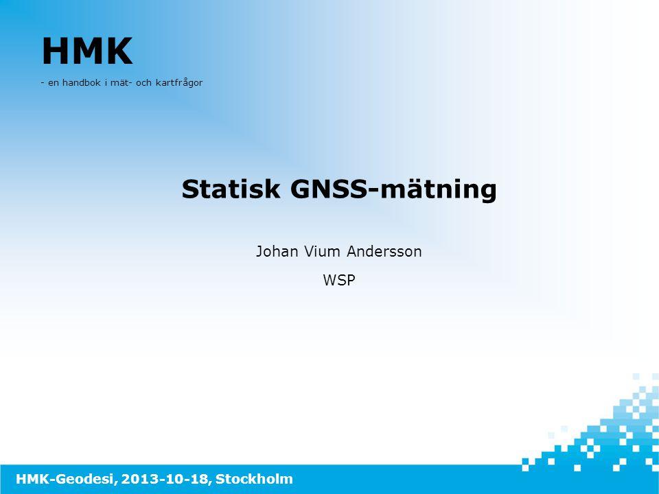 HMK - en handbok i mät- och kartfrågor Statisk GNSS-mätning Johan Vium Andersson WSP HMK-Geodesi, 2013-10-18, Stockholm