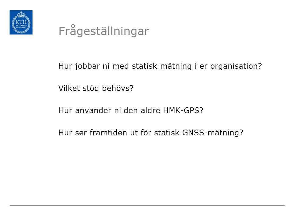 Frågeställningar Hur jobbar ni med statisk mätning i er organisation? Vilket stöd behövs? Hur använder ni den äldre HMK-GPS? Hur ser framtiden ut för