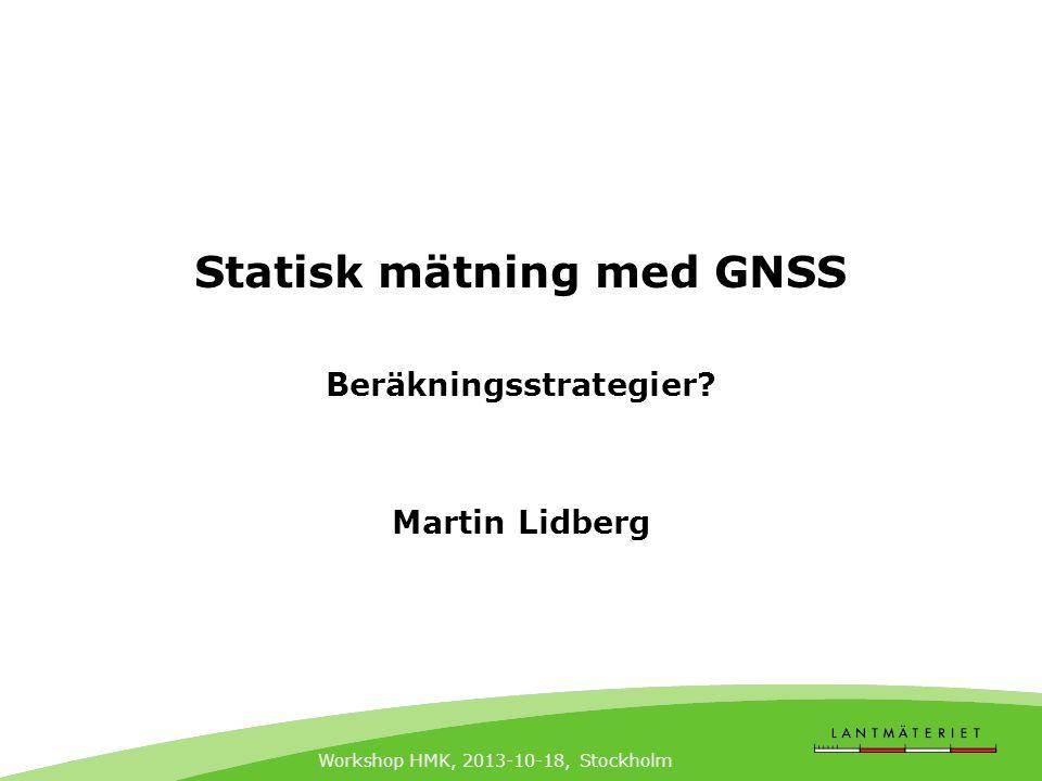 Workshop HMK, 2013-10-18, Stockholm Statisk mätning med GNSS Beräkningsstrategier? Martin Lidberg