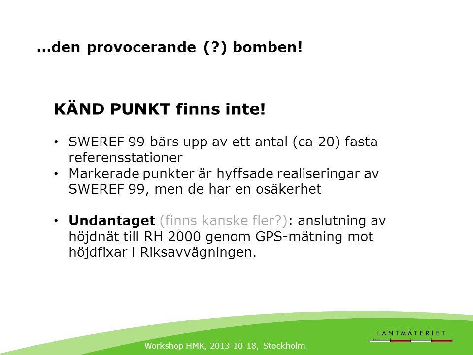 Workshop HMK, 2013-10-18, Stockholm …den provocerande (?) bomben! KÄND PUNKT finns inte! • SWEREF 99 bärs upp av ett antal (ca 20) fasta referensstati