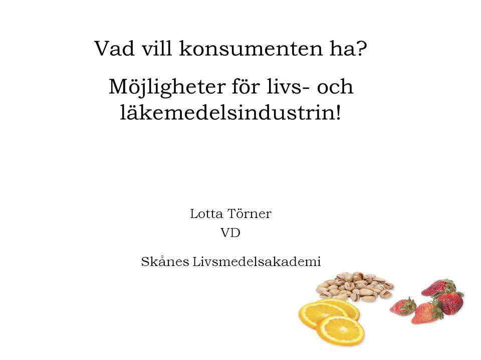 Vad vill konsumenten ha? Möjligheter för livs- och läkemedelsindustrin! Lotta Törner VD Skånes Livsmedelsakademi