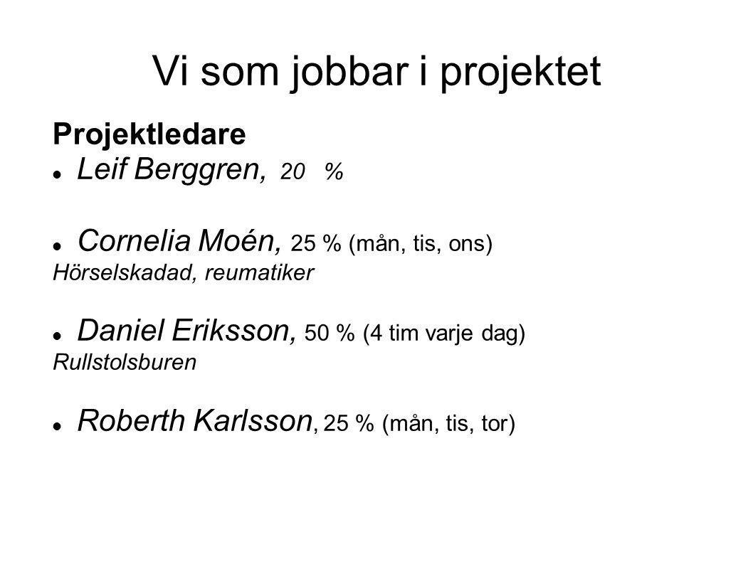 Vi som jobbar i projektet Projektledare  Leif Berggren, 20 %  Cornelia Moén, 25 % (mån, tis, ons) Hörselskadad, reumatiker  Daniel Eriksson, 50 % (4 tim varje dag) Rullstolsburen  Roberth Karlsson, 25 % (mån, tis, tor)