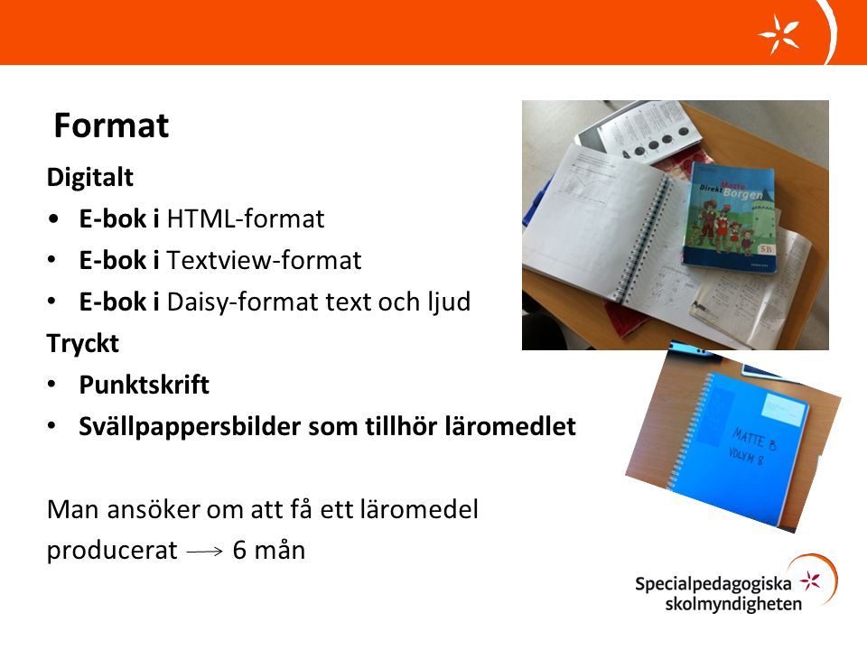 Format Digitalt •E-bok i HTML-format • E-bok i Textview-format • E-bok i Daisy-format text och ljud Tryckt • Punktskrift • Svällpappersbilder som tillhör läromedlet Man ansöker om att få ett läromedel producerat 6 mån