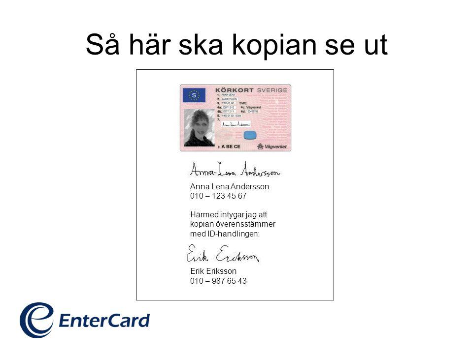 Så här ska kopian se ut Anna Lena Andersson 010 – 123 45 67 Härmed intygar jag att kopian överensstämmer med ID-handlingen: Erik Eriksson 010 – 987 65