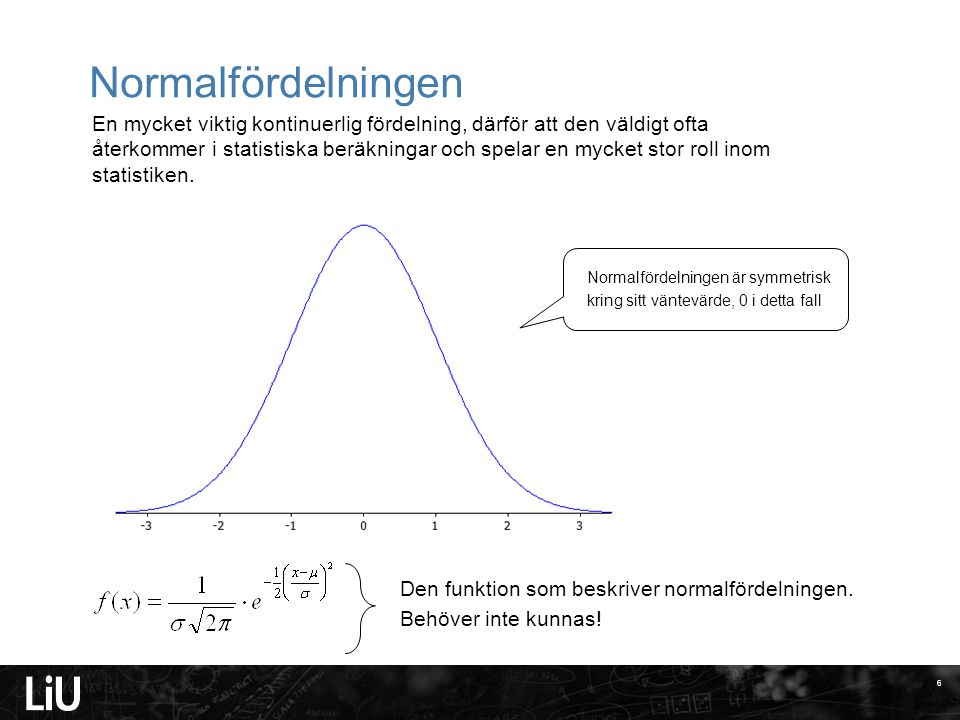 Normalfördelningen 6 En mycket viktig kontinuerlig fördelning, därför att den väldigt ofta återkommer i statistiska beräkningar och spelar en mycket s