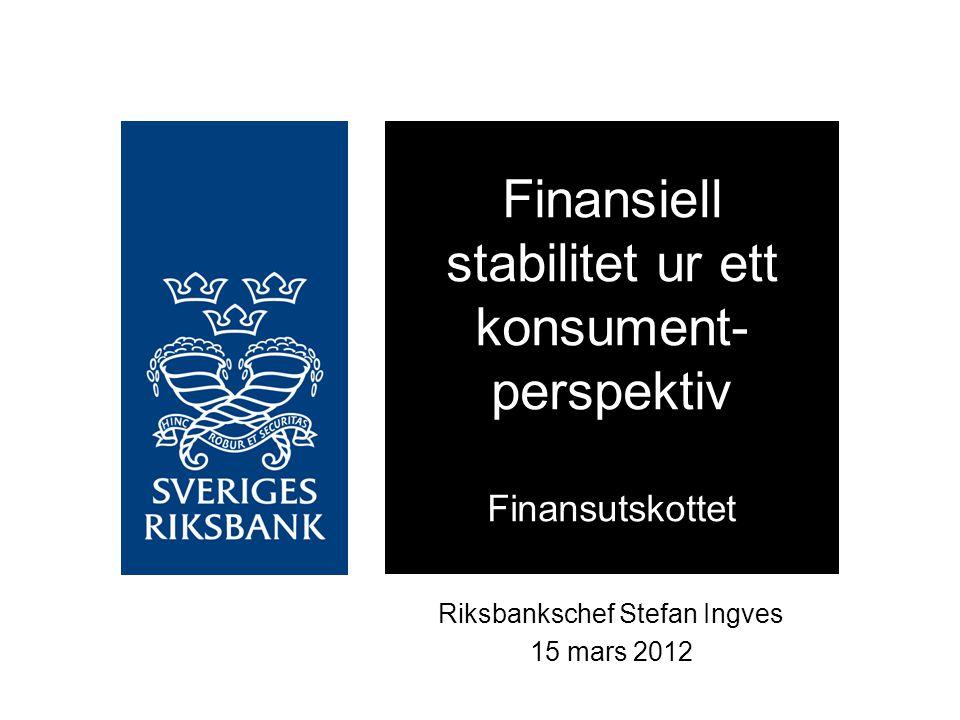 Riksbankschef Stefan Ingves 15 mars 2012 Finansiell stabilitet ur ett konsument- perspektiv Finansutskottet