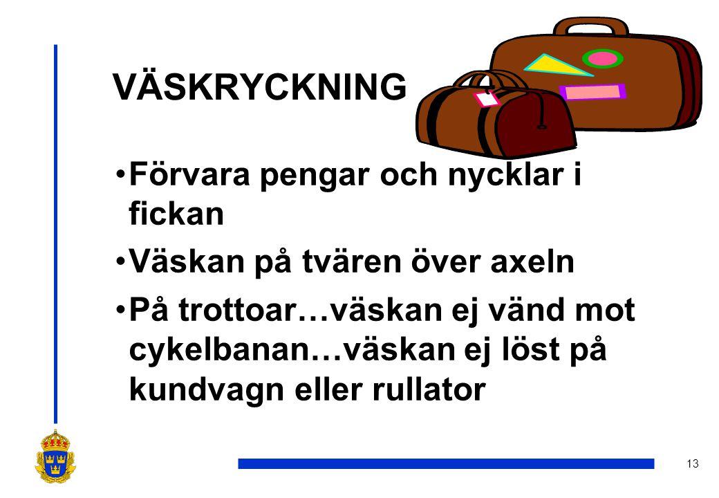 13 VÄSKRYCKNING •Förvara pengar och nycklar i fickan •Väskan på tvären över axeln •På trottoar…väskan ej vänd mot cykelbanan…väskan ej löst på kundvagn eller rullator