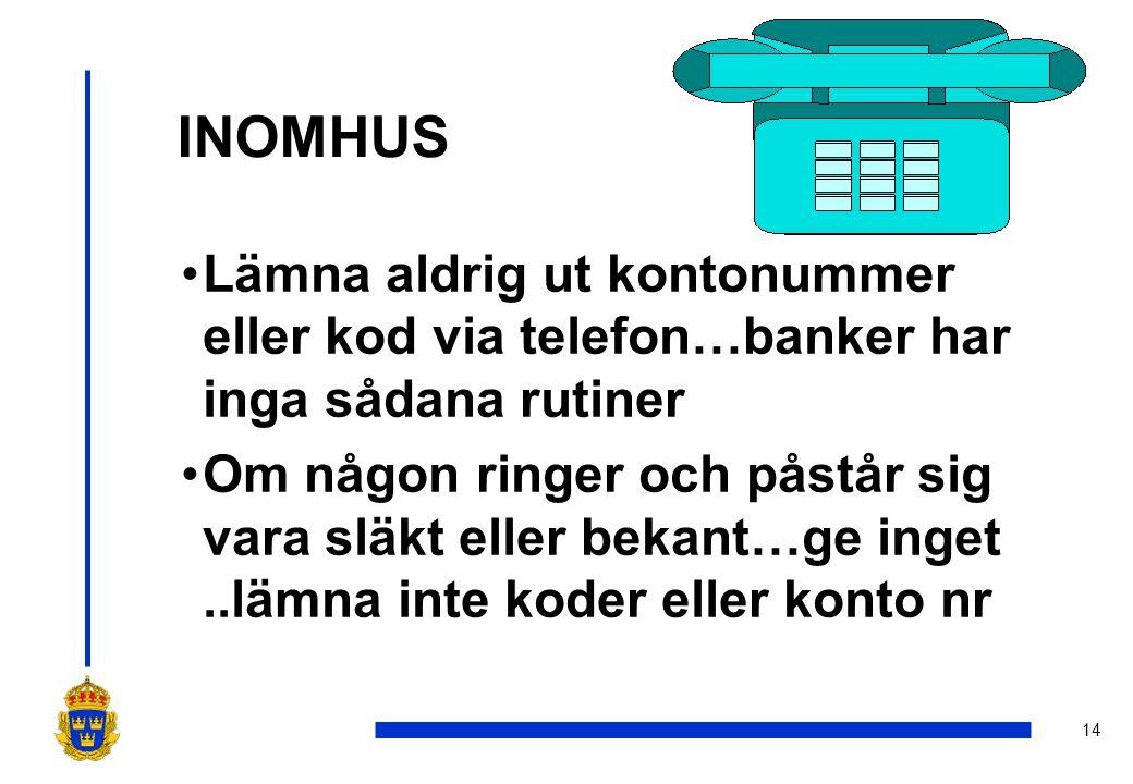 14 INOMHUS •Lämna aldrig ut kontonummer eller kod via telefon…banker har inga sådana rutiner •Om någon ringer och påstår sig vara släkt eller bekant…ge inget..lämna inte koder eller konto nr