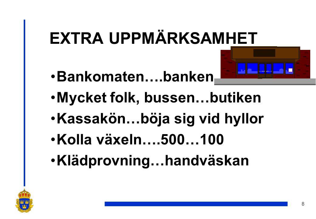 8 EXTRA UPPMÄRKSAMHET •Bankomaten….banken •Mycket folk, bussen…butiken •Kassakön…böja sig vid hyllor •Kolla växeln….500…100 •Klädprovning…handväskan
