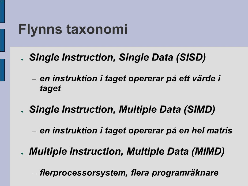 Flynns taxonomi ● Single Instruction, Single Data (SISD) – en instruktion i taget opererar på ett värde i taget ● Single Instruction, Multiple Data (SIMD) – en instruktion i taget opererar på en hel matris ● Multiple Instruction, Multiple Data (MIMD) – flerprocessorsystem, flera programräknare ● Multiple Instruction, Single Data (MISD) – funktionsenheter i kedja, alla värden passerar alla?