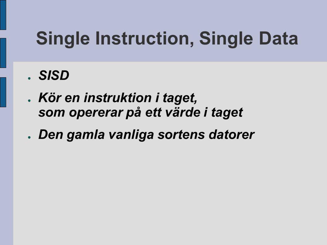 Single Instruction, Multiple Data ● SIMD ● Kör en instruktion i taget, som opererar på en hel matris ● Superdatorer från Thinking Machines (ca 1985) ● Vektorinstruktioner – MMX, 3Dnow, SSE,...