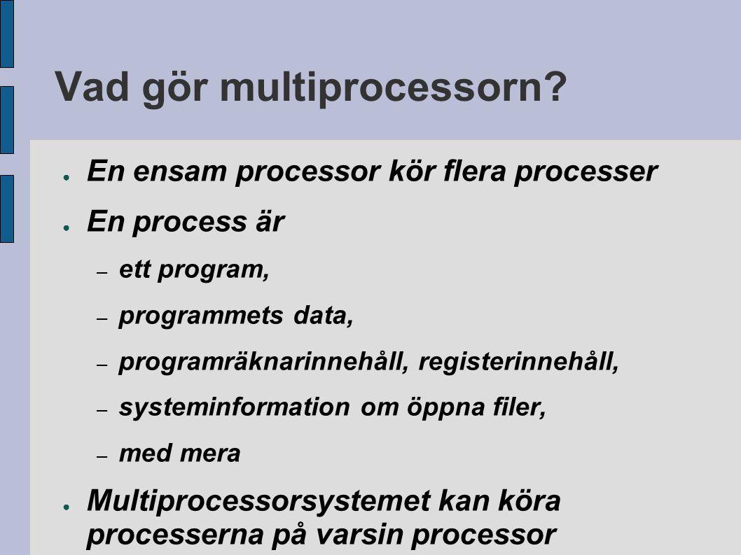 Vad gör multiprocessorn? ● En ensam processor kör flera processer ● En process är – ett program, – programmets data, – programräknarinnehåll, register