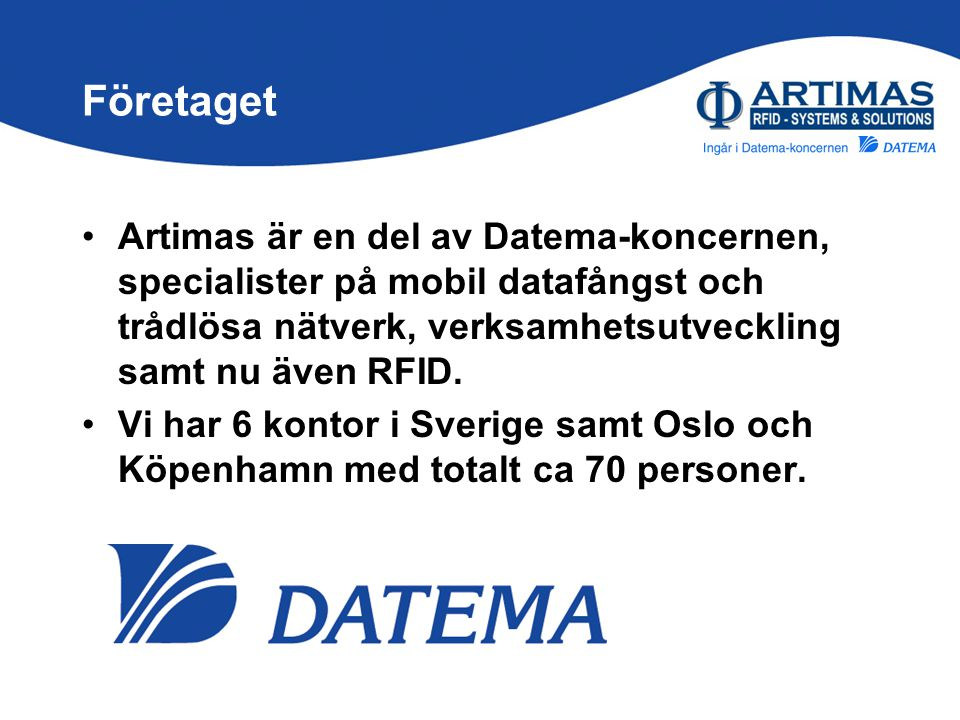 Företaget •Artimas är en del av Datema-koncernen, specialister på mobil datafångst och trådlösa nätverk, verksamhetsutveckling samt nu även RFID. •Vi