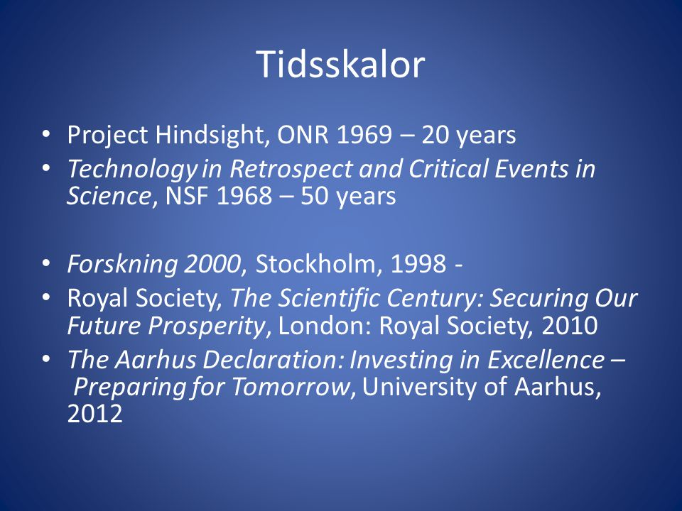 Tidsskalor • Project Hindsight, ONR 1969 – 20 years • Technology in Retrospect and Critical Events in Science, NSF 1968 – 50 years • Forskning 2000, Stockholm, 1998 - • Royal Society, The Scientific Century: Securing Our Future Prosperity, London: Royal Society, 2010 • The Aarhus Declaration: Investing in Excellence – Preparing for Tomorrow, University of Aarhus, 2012