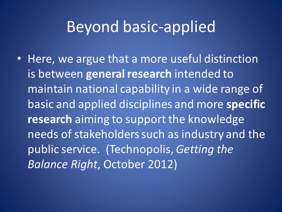 Beyond basic-applied • Here, we argue that a more useful distinction is between general research intended to maintain national capability in a wide range of basic and applied disciplines and more specific research aiming to support the knowledge needs of stakeholders such as industry and the public service.